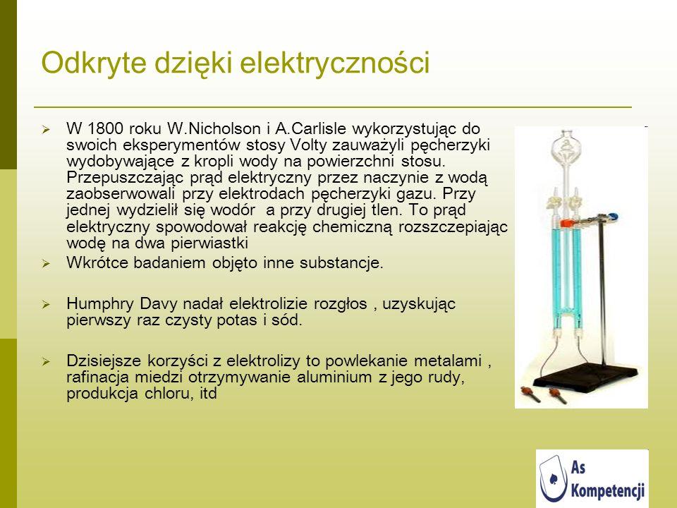 Odkryte dzięki elektryczności W 1800 roku W.Nicholson i A.Carlisle wykorzystując do swoich eksperymentów stosy Volty zauważyli pęcherzyki wydobywające