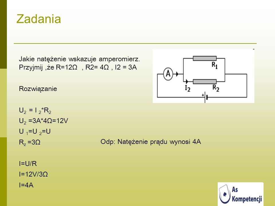 Zadania Jakie natężenie wskazuje amperomierz. Przyjmij,że R=12Ω, R2= 4Ω, I2 = 3A Rozwiązanie U 2 = I 2 *R 2 U 2 =3A*4Ω=12V U 1 =U 2 =U R z =3Ω I=U/R I