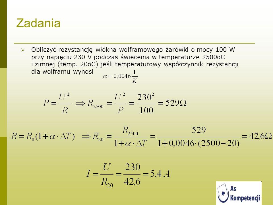 Zadania Obliczyć rezystancję włókna wolframowego żarówki o mocy 100 W przy napięciu 230 V podczas świecenia w temperaturze 2500oC i zimnej (temp. 20oC