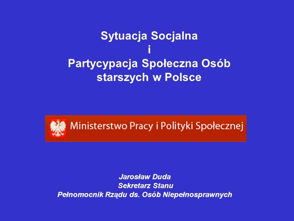 Sytuacja Socjalna i Partycypacja Społeczna Osób starszych w Polsce Jarosław Duda Sekretarz Stanu Pełnomocnik Rządu ds. Osób Niepełnosprawnych