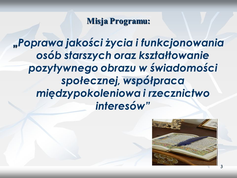 3 Misja Programu: Poprawa jakości życia i funkcjonowania osób starszych oraz kształtowanie pozytywnego obrazu w świadomości społecznej, współpraca mię