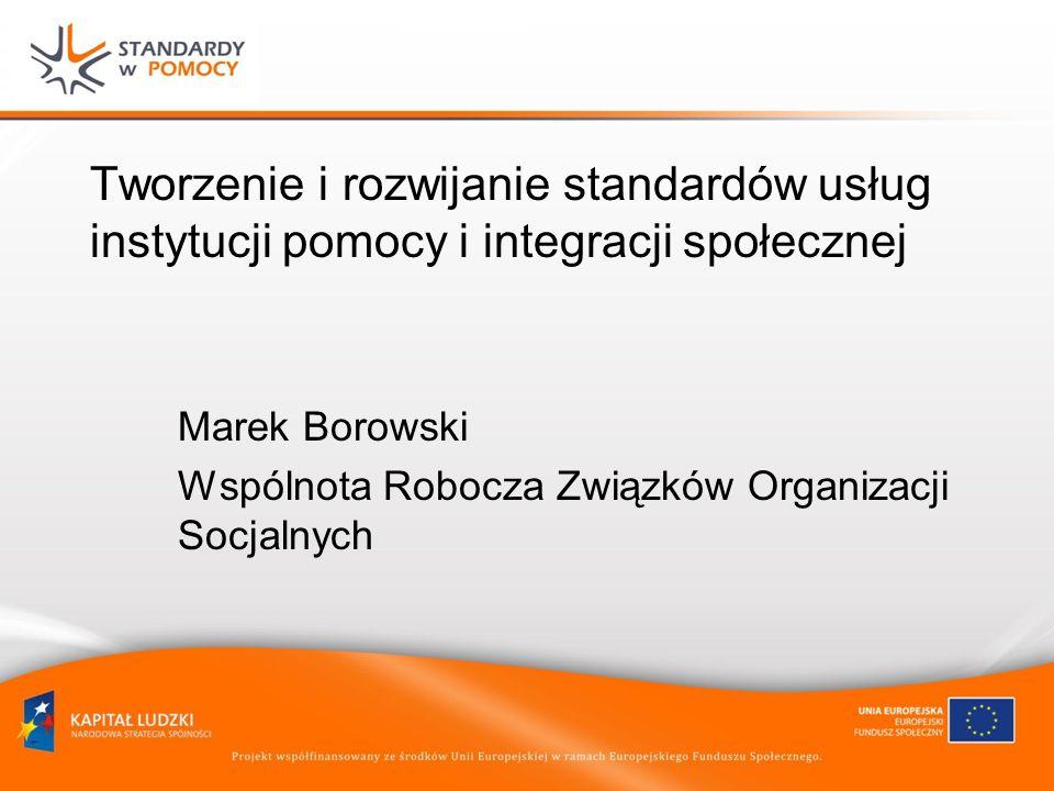 Tworzenie i rozwijanie standardów usług instytucji pomocy i integracji społecznej Marek Borowski Wspólnota Robocza Związków Organizacji Socjalnych