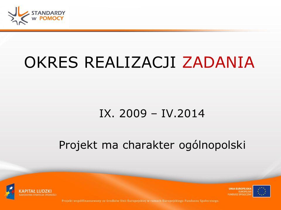 OKRES REALIZACJI ZADANIA IX. 2009 – IV.2014 Projekt ma charakter ogólnopolski