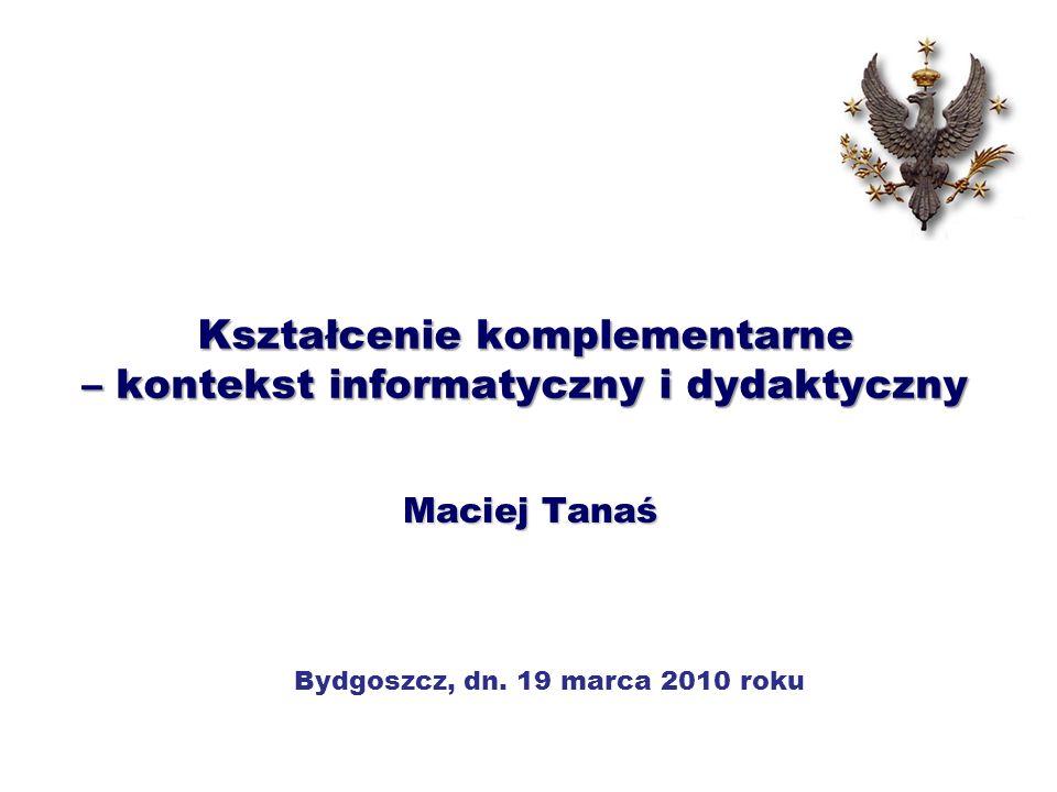 Kształcenie komplementarne – kontekst informatyczny i dydaktyczny Maciej Tanaś Bydgoszcz, dn. 19 marca 2010 roku