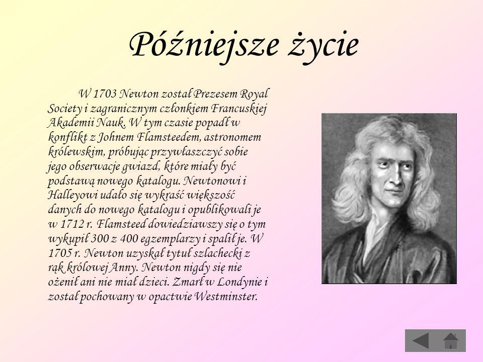 Późniejsze życie W 1703 Newton został Prezesem Royal Society i zagranicznym członkiem Francuskiej Akademii Nauk. W tym czasie popadł w konflikt z John