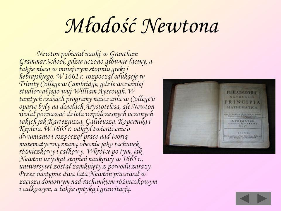Młodość Newtona Newton pobierał nauki w Grantham Grammar School, gdzie uczono głównie łaciny, a także nieco w mniejszym stopniu greki i hebrajskiego.