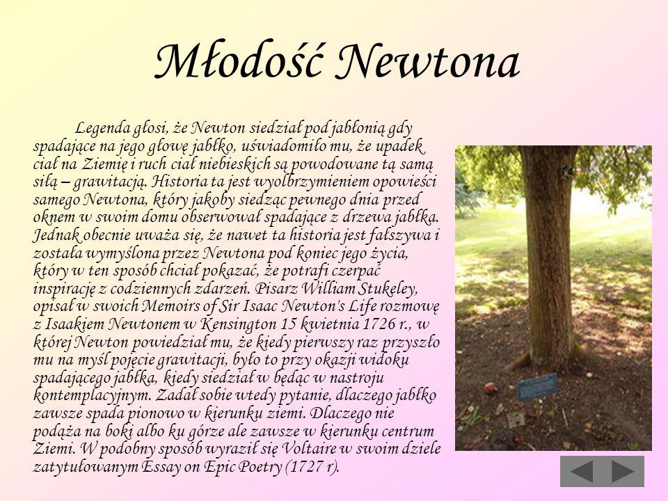 Młodość Newtona Legenda głosi, że Newton siedział pod jabłonią gdy spadające na jego głowę jabłko, uświadomiło mu, że upadek ciał na Ziemię i ruch cia