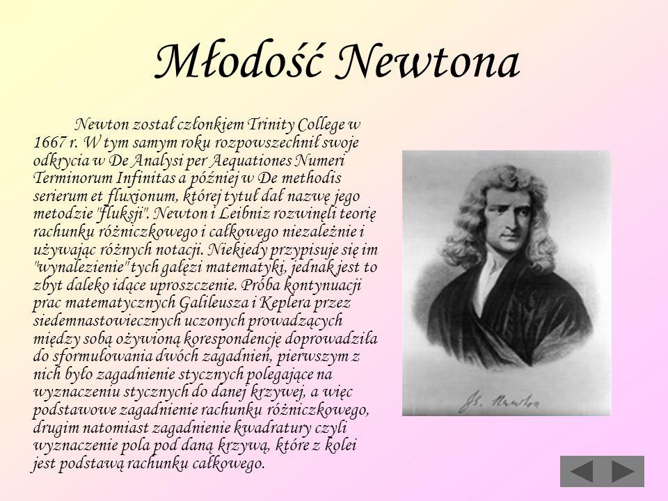 Młodość Newtona Newton został członkiem Trinity College w 1667 r. W tym samym roku rozpowszechnił swoje odkrycia w De Analysi per Aequationes Numeri T