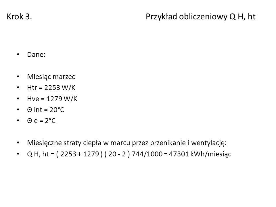Krok 3. Przykład obliczeniowy Q H, ht Dane: Miesiąc marzec Htr = 2253 W/K Hve = 1279 W/K Θ int = 20°C Θ e = 2°C Miesięczne straty ciepła w marcu przez
