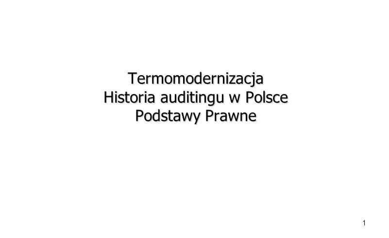 1 Termomodernizacja Historia auditingu w Polsce Podstawy Prawne