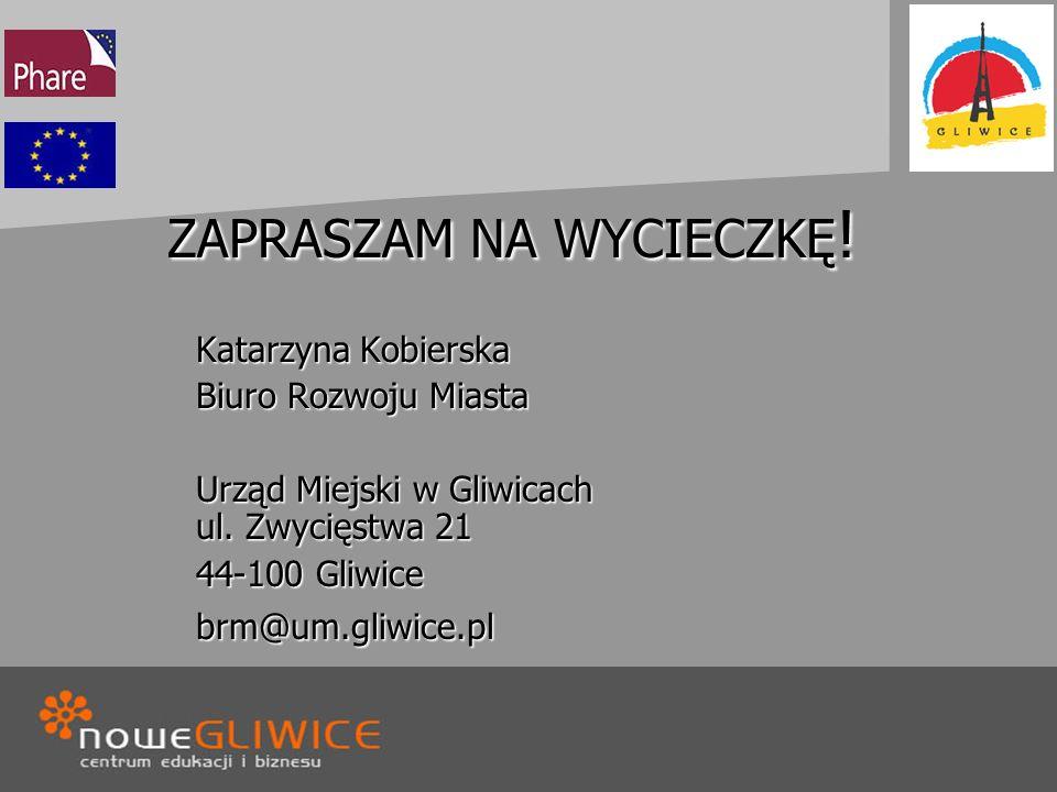 ZAPRASZAM NA WYCIECZKĘ ! Katarzyna Kobierska Biuro Rozwoju Miasta Urząd Miejski w Gliwicach ul. Zwycięstwa 21 44-100 Gliwice brm@um.gliwice.pl