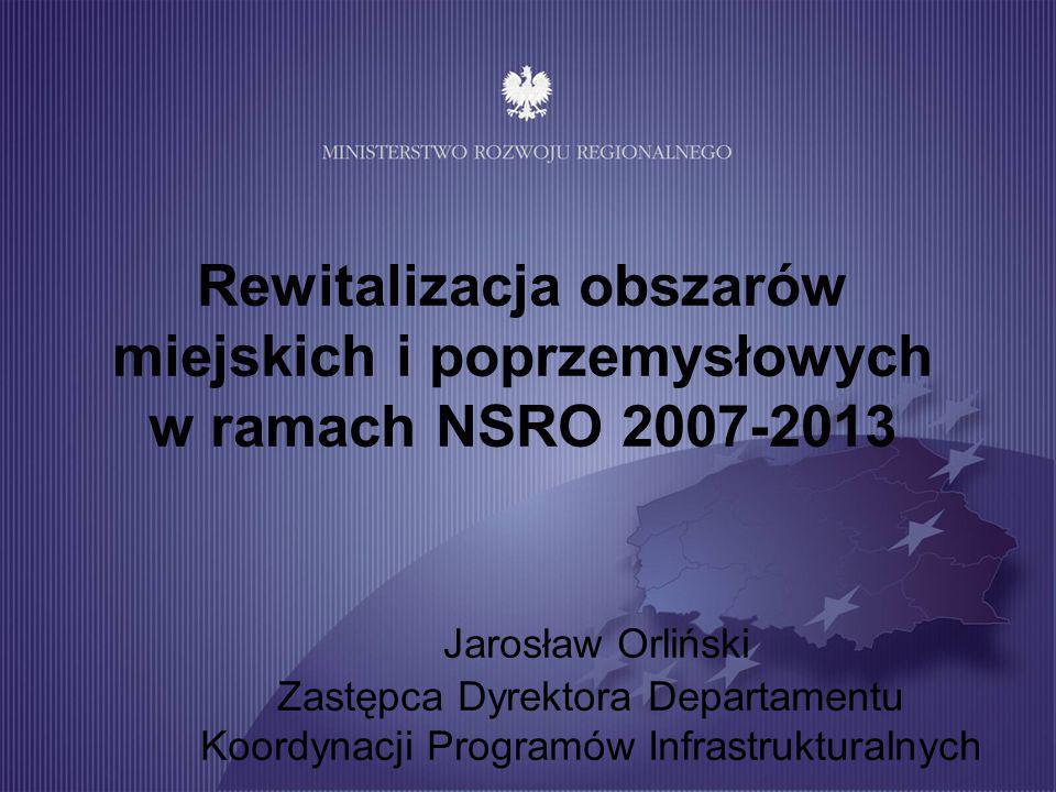Rewitalizacja obszarów miejskich i poprzemysłowych w ramach NSRO 2007-2013 Jarosław Orliński Zastępca Dyrektora Departamentu Koordynacji Programów Inf
