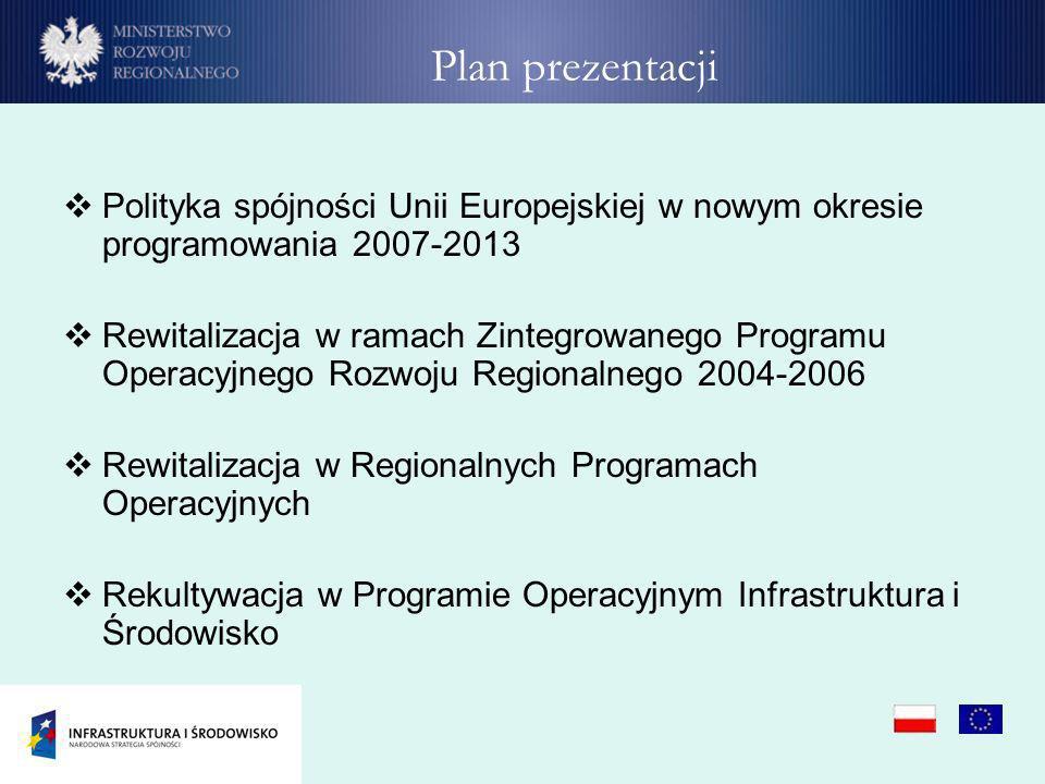Plan prezentacji Polityka spójności Unii Europejskiej w nowym okresie programowania 2007-2013 Rewitalizacja w ramach Zintegrowanego Programu Operacyjn