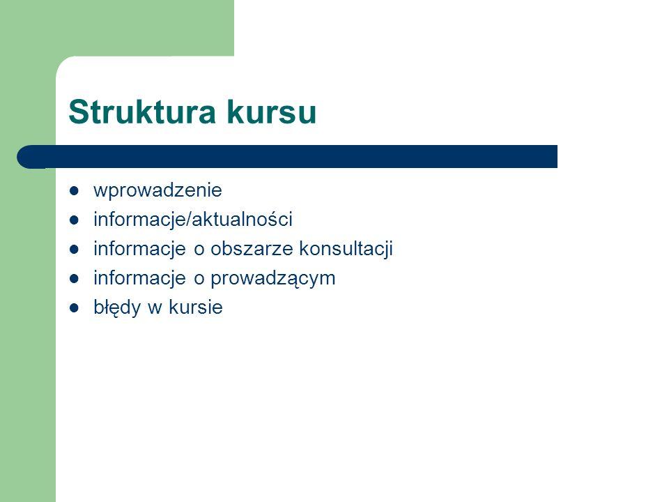 Struktura kursu wprowadzenie informacje/aktualności informacje o obszarze konsultacji informacje o prowadzącym błędy w kursie