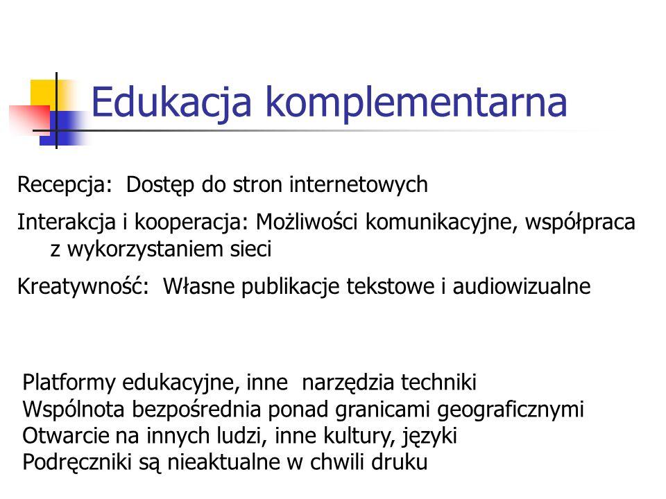 Edukacja komplementarna Platformy edukacyjne, inne narzędzia techniki Wspólnota bezpośrednia ponad granicami geograficznymi Otwarcie na innych ludzi, inne kultury, języki Podręczniki są nieaktualne w chwili druku Recepcja: Dostęp do stron internetowych Interakcja i kooperacja: Możliwości komunikacyjne, współpraca z wykorzystaniem sieci Kreatywność: Własne publikacje tekstowe i audiowizualne