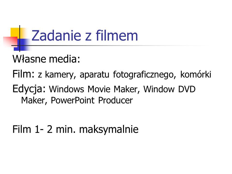 Zadanie z filmem Własne media: Film: z kamery, aparatu fotograficznego, komórki Edycja: Windows Movie Maker, Window DVD Maker, PowerPoint Producer Film 1- 2 min.