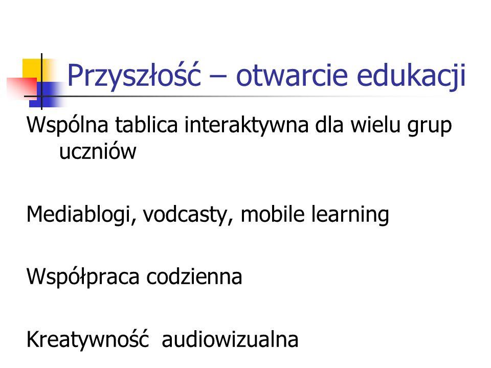 Przyszłość – otwarcie edukacji Wspólna tablica interaktywna dla wielu grup uczniów Mediablogi, vodcasty, mobile learning Współpraca codzienna Kreatywność audiowizualna
