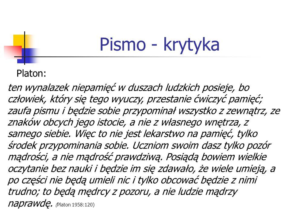 Pismo - krytyka Platon: ten wynalazek niepamięć w duszach ludzkich posieje, bo człowiek, który się tego wyuczy, przestanie ćwiczyć pamięć; zaufa pismu i będzie sobie przypominał wszystko z zewnątrz, ze znaków obcych jego istocie, a nie z własnego wnętrza, z samego siebie.