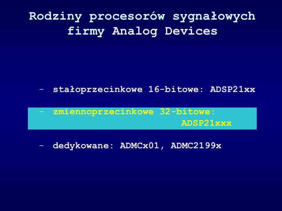 Rodziny procesorów sygnałowych firmy Analog Devices -stałoprzecinkowe 16-bitowe: ADSP21xx -zmiennoprzecinkowe 32-bitowe: ADSP21xxx -dedykowane: ADMCx0