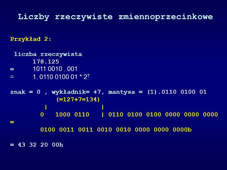 Przykład 2: liczba rzeczywista 178.125 = 1011 0010. 001 =1. 0110 0100 01 * 2 7 znak = 0, wykładnik= +7, mantysa = (1).0110 0100 01 (=127+7=134) | | 0