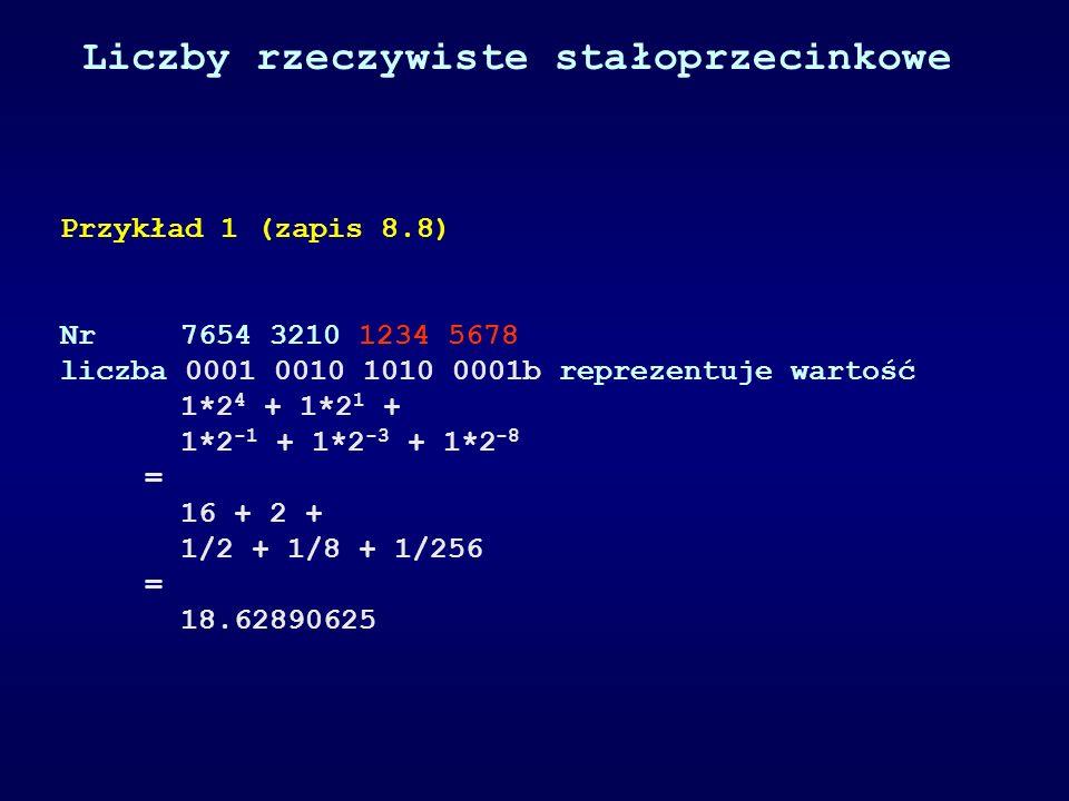 Przykład 1 (zapis 8.8) Nr 7654 3210 1234 5678 liczba 0001 0010 1010 0001b reprezentuje wartość 1*2 4 + 1*2 1 + 1*2 -1 + 1*2 -3 + 1*2 -8 = 16 + 2 + 1/2