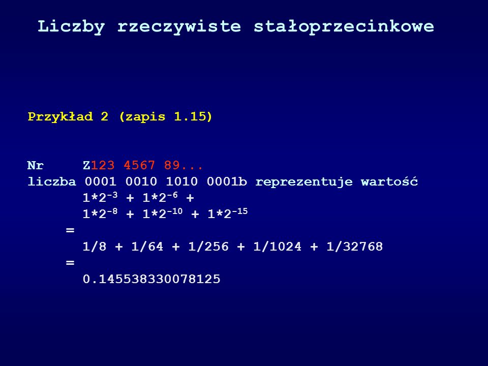 Rozdzielczość zapisu stałoprzecinkowego 1.15 1/2 15 = 1/( 32 768 ) = 0.000030517578125 Rozdzielczość zapisu stałoprzecinkowego 1.23 1/2 23 = 1/( 8 388 608 )= = 0.00000011920928955078125 Rozdzielczość zapisu stałoprzecinkowego 1.31 1/2 31 = 1/( 2 147 483 648 )= = 0.0000000004656612873077392578125 Rozdzielczość zapisu stałoprzecinkowego 1.7 1/2 7 = 1/128 = = 0.0078125 (-1..+1) Liczby rzeczywiste stałoprzecinkowe