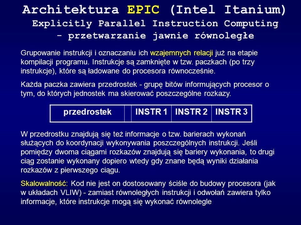 Architektura EPIC (Intel Itanium) Explicitly Parallel Instruction Computing - przetwarzanie jawnie równoległe Grupowanie instrukcji i oznaczaniu ich w