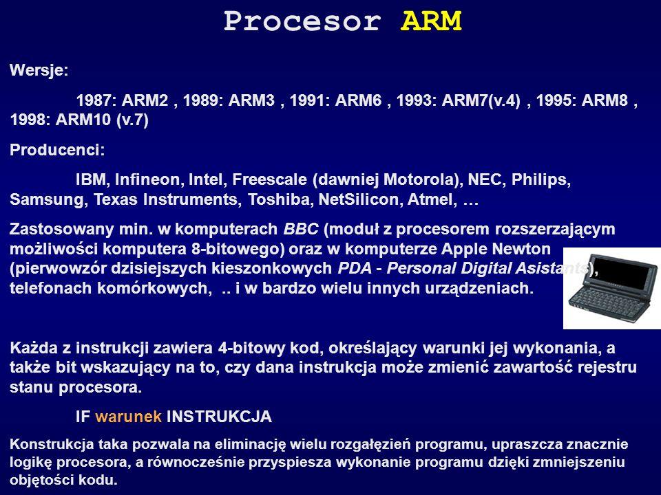 Procesor ARM Wersje: 1987: ARM2, 1989: ARM3, 1991: ARM6, 1993: ARM7(v.4), 1995: ARM8, 1998: ARM10 (v.7) Producenci: IBM, Infineon, Intel, Freescale (d