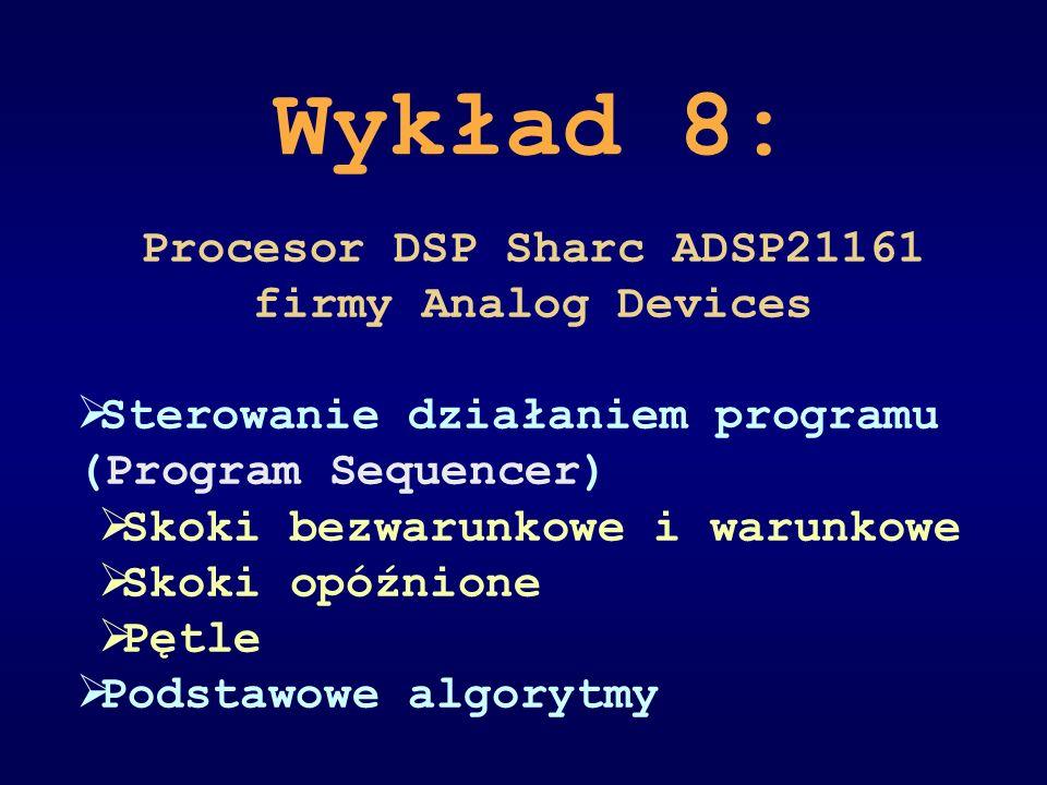 Wykład 8: Procesor DSP Sharc ADSP21161 firmy Analog Devices Sterowanie działaniem programu (Program Sequencer) Skoki bezwarunkowe i warunkowe Skoki op