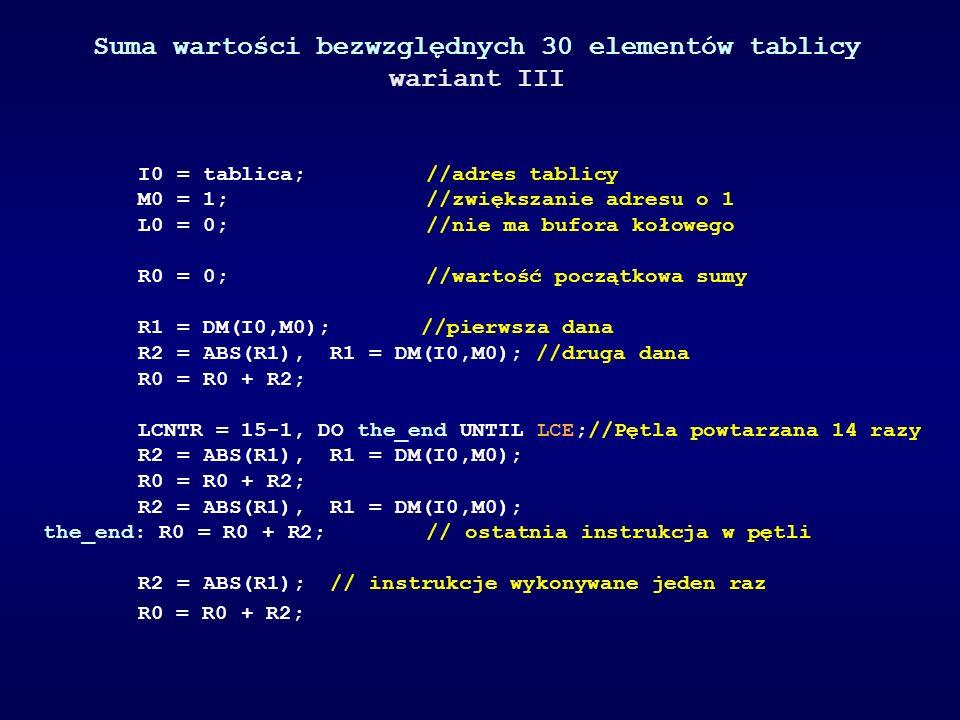 Suma wartości bezwzględnych 30 elementów tablicy wariant III I0 = tablica; //adres tablicy M0 = 1; //zwiększanie adresu o 1 L0 = 0; //nie ma bufora ko