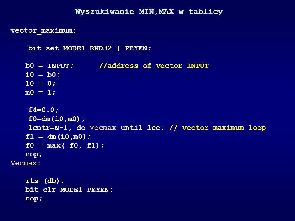 Wyszukiwanie MIN,MAX w tablicy vector_maximum: bit set MODE1 RND32 | PEYEN; b0 = INPUT;//address of vector INPUT i0 = b0; l0 = 0; m0 = 1; f4=0.0; f0=d
