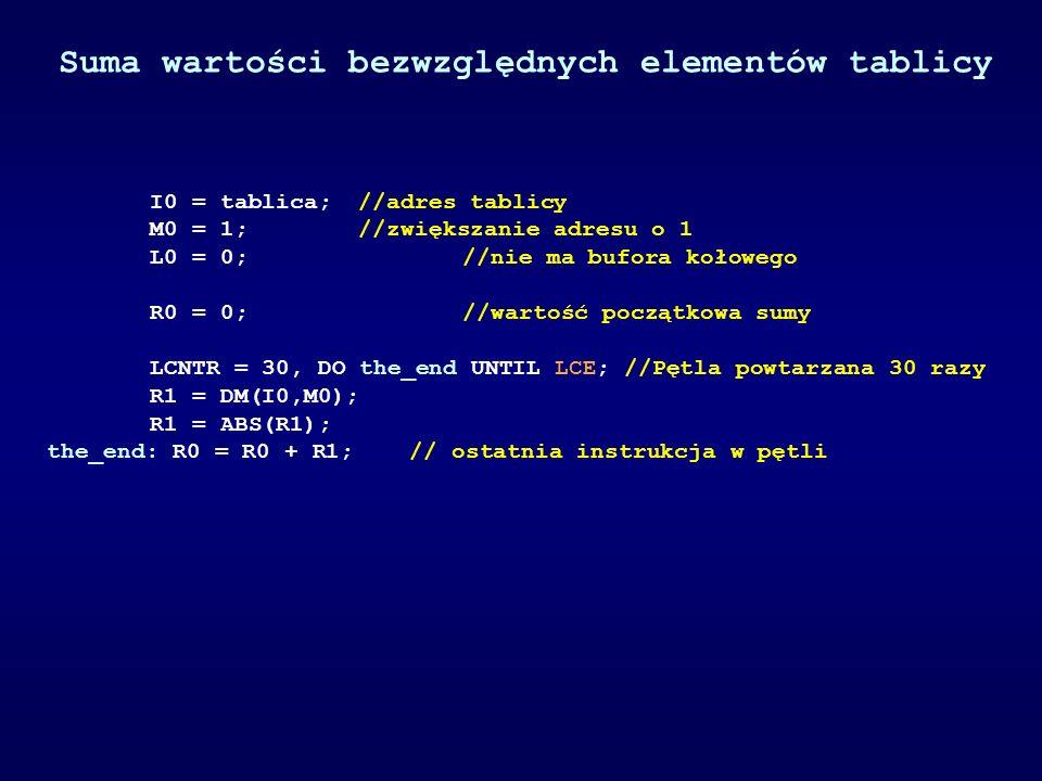 Suma wartości bezwzględnych elementów tablicy I0 = tablica; //adres tablicy M0 = 1; //zwiększanie adresu o 1 L0 = 0; //nie ma bufora kołowego R0 = 0;