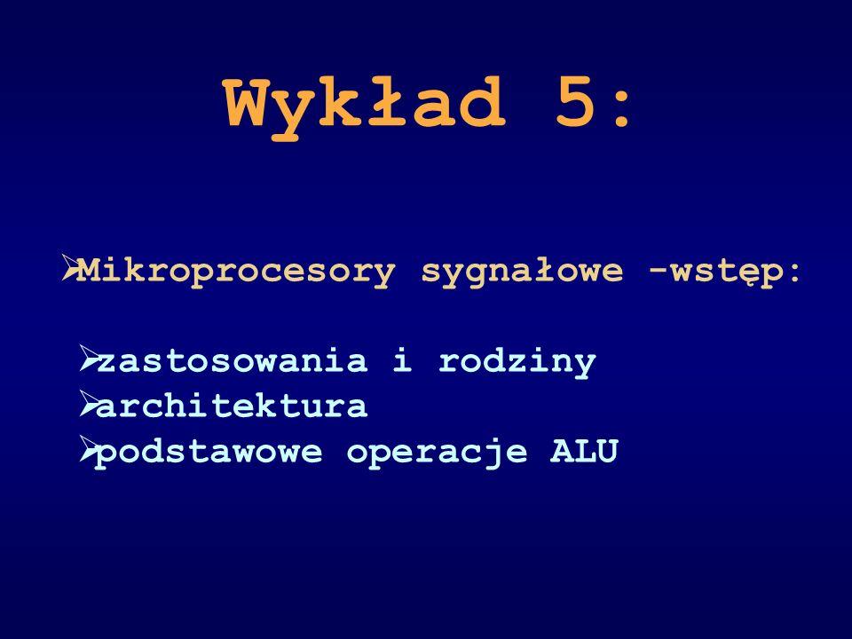 Wykład 5: Mikroprocesory sygnałowe -wstęp: zastosowania i rodziny architektura podstawowe operacje ALU