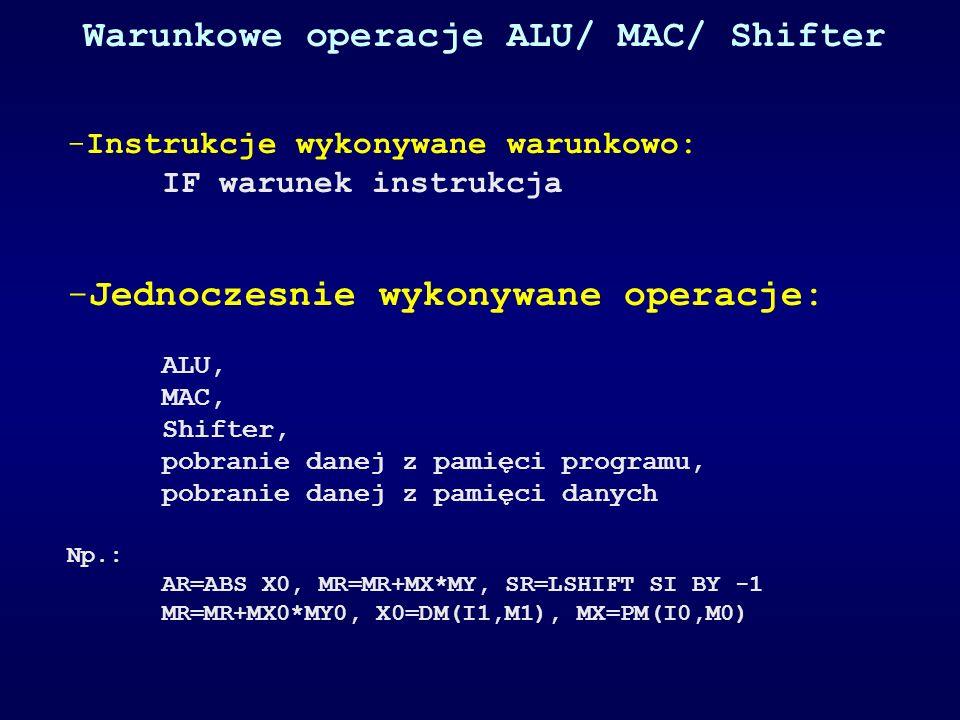 Warunkowe operacje ALU/ MAC/ Shifter -Instrukcje wykonywane warunkowo: IF warunek instrukcja -Jednoczesnie wykonywane operacje: ALU, MAC, Shifter, pobranie danej z pamięci programu, pobranie danej z pamięci danych Np.: AR=ABS X0, MR=MR+MX*MY, SR=LSHIFT SI BY -1 MR=MR+MX0*MY0, X0=DM(I1,M1), MX=PM(I0,M0)
