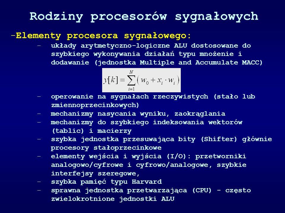 Rodziny procesorów sygnałowych -Elementy procesora sygnałowego: -układy arytmetyczno-logiczne ALU dostosowane do szybkiego wykonywania działań typu mnożenie i dodawanie (jednostka Multiple and Accumulate MACC) -operowanie na sygnałach rzeczywistych (stało lub zmiennoprzecinkowych) -mechanizmy nasycania wyniku, zaokrąglania -mechanizmy do szybkiego indeksowania wektorów (tablic) i macierzy -szybka jednostka przesuwająca bity (Shifter) głównie procesory stałoprzecinkowe -elementy wejścia i wyjścia (I/O): przetworniki analogowo/cyfrowe i cyfrowo/analogowe, szybkie interfejsy szeregowe, -szybka pamięć typu Harvard -sprawna jednostka przetwarzająca (CPU) - często zwielokrotnione jednostki ALU