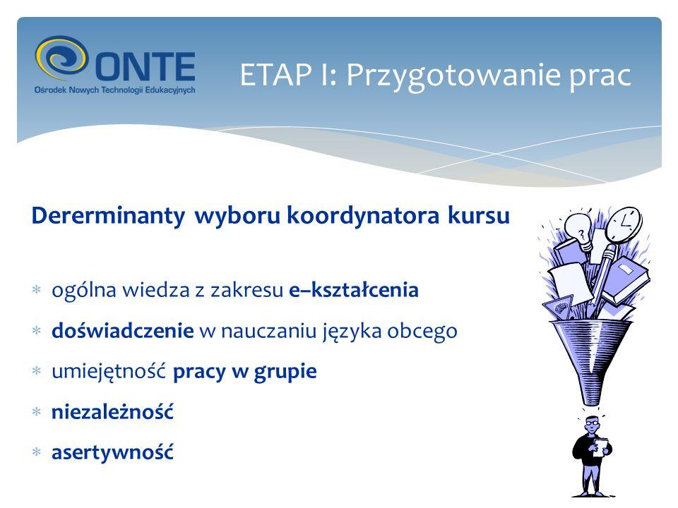 Dererminanty wyboru koordynatora kursu ogólna wiedza z zakresu e–kształcenia doświadczenie w nauczaniu języka obcego umiejętność pracy w grupie niezależność asertywność ETAP I: Przygotowanie prac