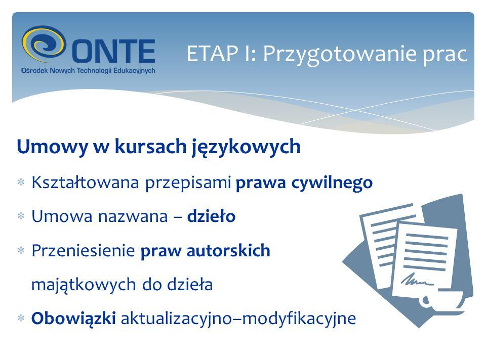 Elementy umowy Określenie stron: autor – osoba reprezntująca WSG Przedmiot umowy: opracowanie senariusza zajęć oraz materiałów dydaktycznych (w wymaganym zakresie) Treść umowy: wzajemne prawa i obowiązki stron Pozostałe elementy: termin(y) wykonania, wynagrodzenie, kary za niedotrzymanie zobowiązań ETAP I: Przygotowanie prac