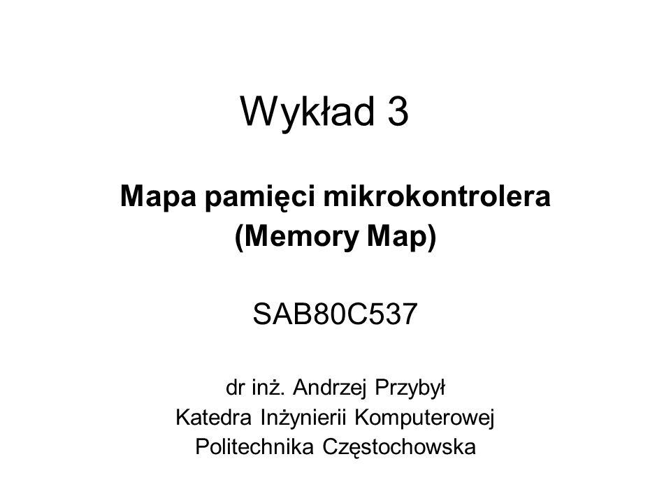 Wykład 3 Mapa pamięci mikrokontrolera (Memory Map) SAB80C537 dr inż. Andrzej Przybył Katedra Inżynierii Komputerowej Politechnika Częstochowska
