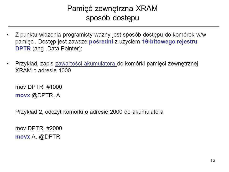 12 Pamięć zewnętrzna XRAM sposób dostępu Z punktu widzenia programisty ważny jest sposób dostępu do komórek w/w pamięci. Dostęp jest zawsze pośredni z