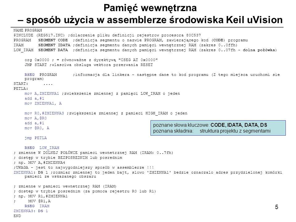5 Pamięć wewnętrzna – sposób użycia w assemblerze środowiska Keil uVision NAMEPROGRAM $INCLUDE (REG517.INC) ;dolaczenie pliku definicji rejestrow proc
