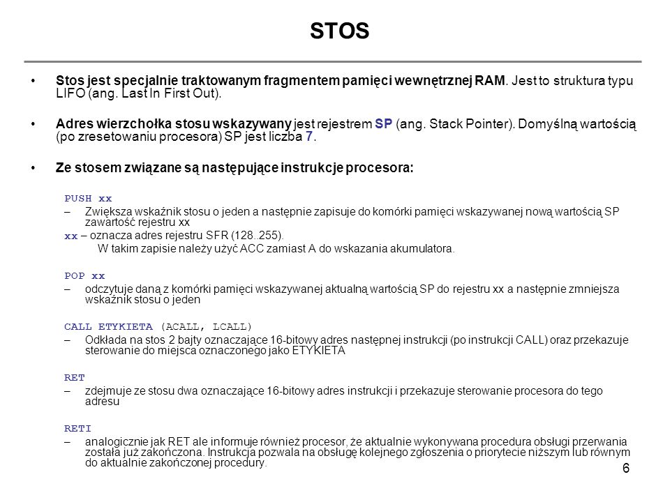 7 Stos – sposób użycia w assemblerze środowiska Keil uVision NAMEPROGRAM $INCLUDE (REG517.INC) ;dolaczenie pliku definicji rejestrow procesora 80C537 PROGRAM SEGMENT CODE ;definicja segmentu o nazwie PROGRAM, zawierającego ;kod (CODE) programu IRAM SEGMENT IDATA ;definicja segmentu danych pamięci wewnętrznej RAM ;(zakres 0..0ffh) LOW_IRAM SEGMENT DATA ;definicja segmentu danych pamięci wewnętrznej RAM ;(zakres 0..07fh - dolna połówka) org 0x0000 ; = równoważne z dyrektywą CSEG AT 0x0000 JMP START ;wlasciwa obsluga wektora przerwania RESET RSEG PROGRAM;informacja dla linkera - następne dane to kod programu (Z tego miejsca uruchomi sie program) START:....
