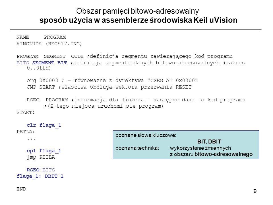 9 Obszar pamięci bitowo-adresowalny sposób użycia w assemblerze środowiska Keil uVision NAMEPROGRAM $INCLUDE (REG517.INC) PROGRAMSEGMENTCODE ;definicj