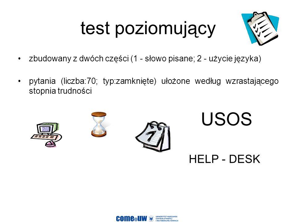 test poziomujący zbudowany z dwóch części (1 - słowo pisane; 2 - użycie języka) pytania (liczba:70; typ:zamknięte) ułożone według wzrastającego stopnia trudności USOS HELP - DESK