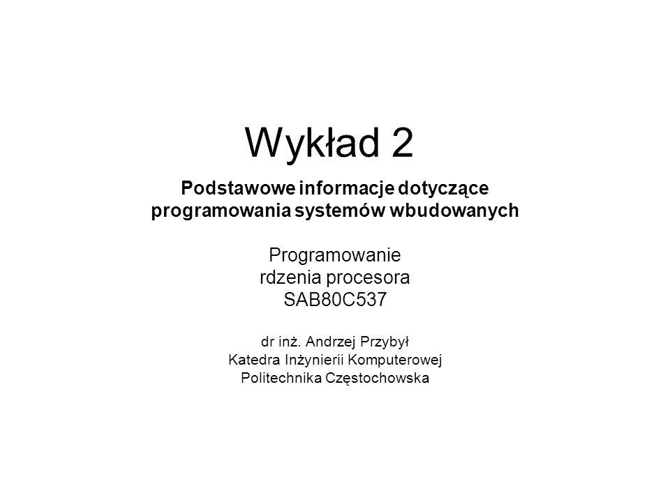 Wykład 2 Podstawowe informacje dotyczące programowania systemów wbudowanych Programowanie rdzenia procesora SAB80C537 dr inż. Andrzej Przybył Katedra