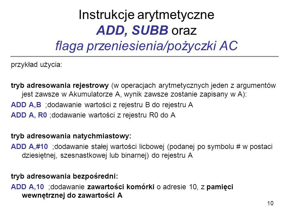 10 Instrukcje arytmetyczne ADD, SUBB oraz flaga przeniesienia/pożyczki AC przykład użycia: tryb adresowania rejestrowy (w operacjach arytmetycznych je