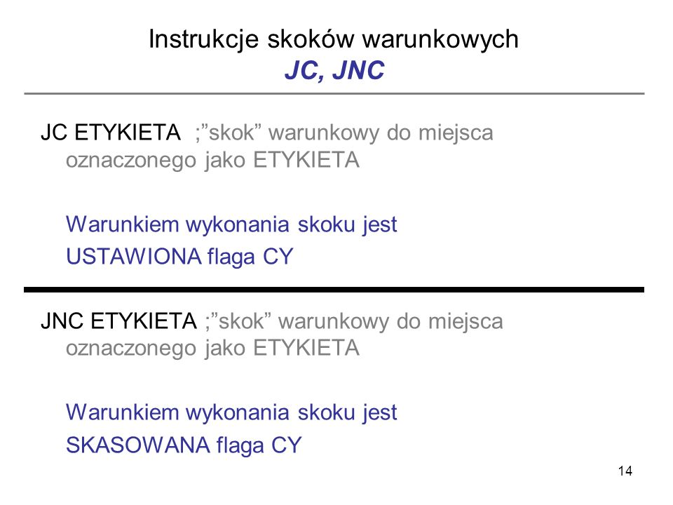 14 Instrukcje skoków warunkowych JC, JNC JC ETYKIETA ;skok warunkowy do miejsca oznaczonego jako ETYKIETA Warunkiem wykonania skoku jest USTAWIONA fla