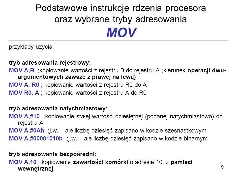 9 Podstawowe instrukcje rdzenia procesora oraz wybrane tryby adresowania MOV przykłady użycia: tryb adresowania rejestrowy: MOV A,B ;kopiowanie wartoś