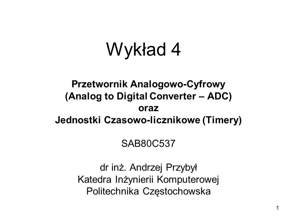 1 Wykład 4 Przetwornik Analogowo-Cyfrowy (Analog to Digital Converter – ADC) oraz Jednostki Czasowo-licznikowe (Timery) SAB80C537 dr inż. Andrzej Przy