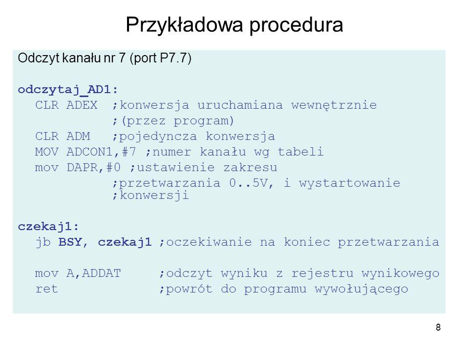 8 Przykładowa procedura Odczyt kanału nr 7 (port P7.7) odczytaj_AD1: CLR ADEX ;konwersja uruchamiana wewnętrznie ;(przez program) CLR ADM;pojedyncza k