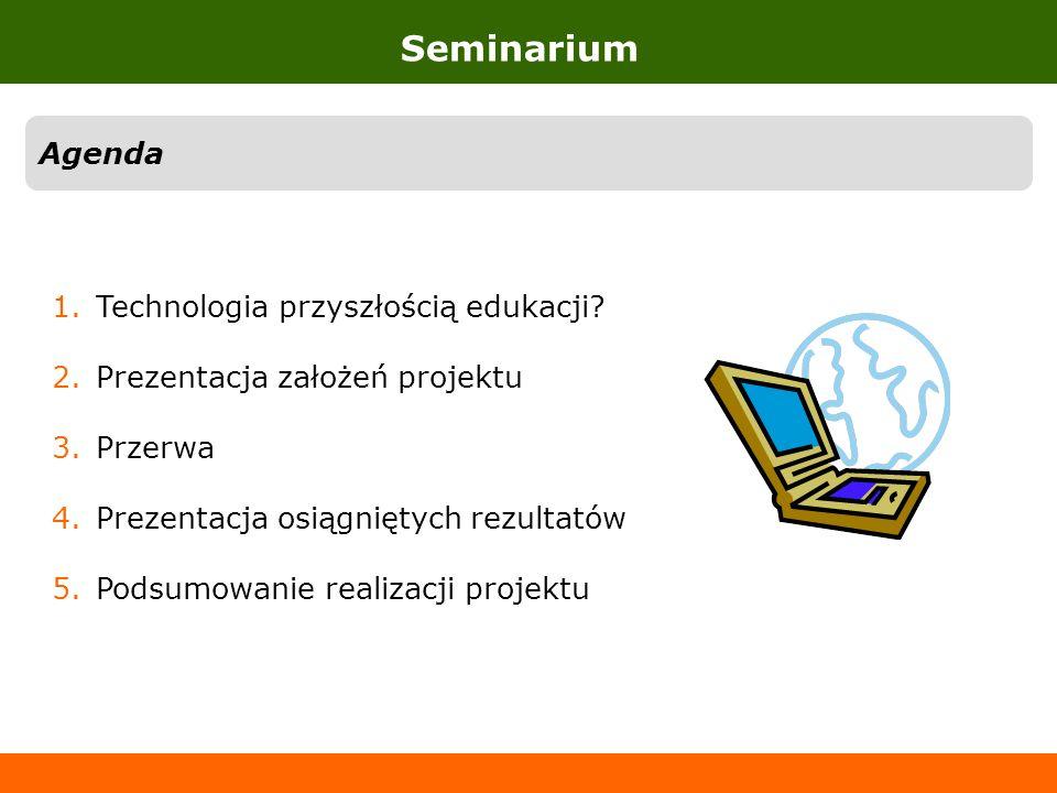 Seminarium Agenda 1.Technologia przyszłością edukacji? 2.Prezentacja założeń projektu 3.Przerwa 4.Prezentacja osiągniętych rezultatów 5.Podsumowanie r